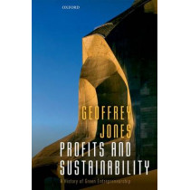 Profits and Sustainability: A History of Green Entrepreneurship by Geoffrey Jones, 9780198706977