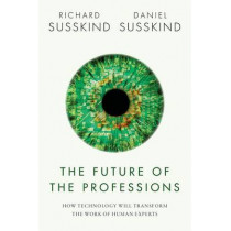 The Future of the Professions: How Technology Will Transform the Work of Human Experts by Richard E. Susskind, 9780198713395