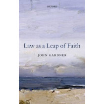 Law as a Leap of Faith: Essays on Law in General by John Gardner, 9780198713883