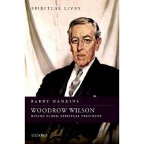 Woodrow Wilson: Ruling Elder, Spiritual President by Barry Hankins, 9780198718376