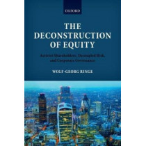 The Deconstruction of Equity: Activist Shareholders, Decoupled Risk, and Corporate Governance by Wolf-Georg Ringe, 9780198723035