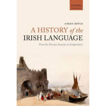 A History of the Irish Language: From the Norman Invasion to Independence by Aidan Doyle, 9780198724766