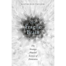 The Fragile Brain: The strange, hopeful science of dementia by Kathleen Taylor, 9780198726081