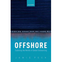 Offshore: Exploring the Worlds of Global Outsourcing by Jamie Peck, 9780198727408