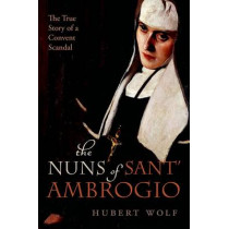 The Nuns of Sant' Ambrogio: The True Story of a Convent in Scandal by Hubert Wolf, 9780198732198