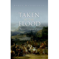 Taken at the Flood: The Roman Conquest of Greece by Robin Waterfield, 9780198767473