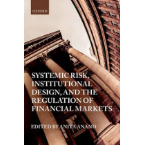 Systemic Risk, Institutional Design, and the Regulation of Financial Markets by Anita Anand, 9780198777625