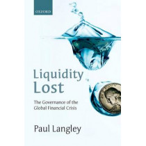 Liquidity Lost: The Governance of the Global Financial Crisis by Paul Langley, 9780198778882