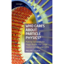 Who Cares about Particle Physics?: Making Sense of the Higgs Boson, the Large Hadron Collider and CERN by Pauline Gagnon, 9780198783244