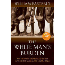 The White Man's Burden: Why the West's Efforts to Aid the Rest Have Done So Much Ill And So Little Good by William Easterly, 9780199226115