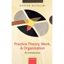 Practice Theory, Work, and Organization: An Introduction by Davide Nicolini, 9780199231591