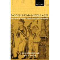 Modelling the Middle Ages: The History and Theory of England's Economic Development by John Hatcher, 9780199244126