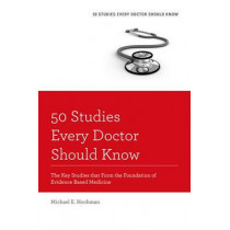 50 Studies Every Doctor Should Know, Revised Edition: The Key Studies that Form the Foundation of Evidence Based Medicine by Michael E. Hochman, 9780199343560