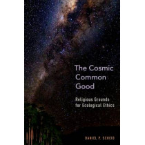 The Cosmic Common Good: Religious Grounds for Ecological Ethics by Daniel P. Scheid, 9780199359431