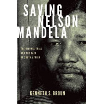 Saving Nelson Mandela: The Rivonia Trial and the Fate of South Africa by Kenneth S. Broun, 9780199361281