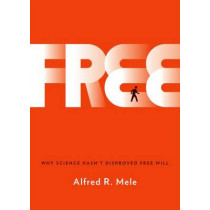 Free: Why Science Hasn't Disproved Free Will by Alfred R. Mele, 9780199371624