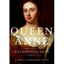 Queen Anne: Patroness of Arts by James Anderson Winn, 9780199372195