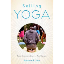 Selling Yoga: From Counterculture to Pop Culture by Andrea R. Jain, 9780199390243