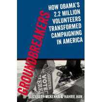 Groundbreakers: How Obama's 2.2 Million Volunteers Transformed Campaigning in America by Hahrie Han, 9780199394609