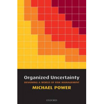 Organized Uncertainty: Designing a World of Risk Management by Michael Power, 9780199548804