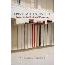 Epistemic Injustice: Power and the Ethics of Knowing by Miranda Fricker, 9780199570522