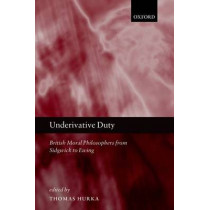 Underivative Duty: British Moral Philosophers from Sidgwick to Ewing by Thomas Hurka, 9780199577446