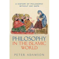 Philosophy in the Islamic World: A history of philosophy without any gaps, Volume 3 by Peter Adamson, 9780199577491