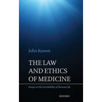 The Law and Ethics of Medicine: Essays on the Inviolability of Human Life by John Keown, 9780199589555