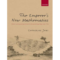 The Emperor's New Mathematics: Western Learning and Imperial Authority During the Kangxi Reign (1662-1722) by Catherine Jami, 9780199601400