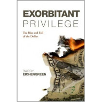 Exorbitant Privilege: The Rise and Fall of the Dollar by Barry Eichengreen, 9780199642472