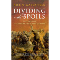 Dividing the Spoils: The War for Alexander the Great's Empire by Robin Waterfield, 9780199647002