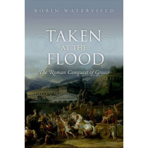 Taken at the Flood: The Roman Conquest of Greece by Robin Waterfield, 9780199656462