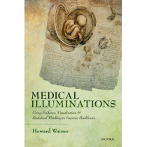 Medical Illuminations: Using Evidence, Visualization and Statistical Thinking to Improve Healthcare by Howard Wainer, 9780199668793