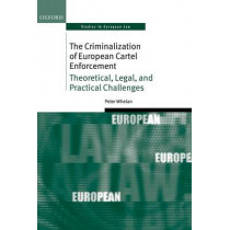 The Criminalization of European Cartel Enforcement: Theoretical, Legal, and Practical Challenges by Peter Whelan, 9780199670062