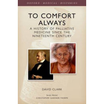 To Comfort Always: A history of palliative medicine since the nineteenth century by David Clark, 9780199674282