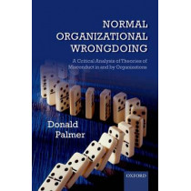 Normal Organizational Wrongdoing: A Critical Analysis of Theories of Misconduct in and by Organizations by Donald Palmer, 9780199677429