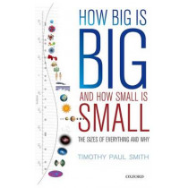 How Big is Big and How Small is Small: The Sizes of Everything and Why by Timothy Paul Smith, 9780199681198