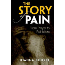 The Story of Pain: From Prayer to Painkillers by Joanna Bourke, 9780199689422