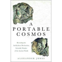 A Portable Cosmos: Revealing the Antikythera Mechanism, Scientific Wonder of the Ancient World by Alexander Jones, 9780199739349