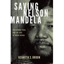 Saving Nelson Mandela: The Rivonia Trial and the Fate of South Africa by Kenneth S. Broun, 9780199740222