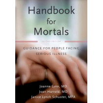 Handbook for Mortals: Guidance for People Facing Serious Illness by Joanne Lynn, 9780199744565