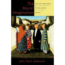 The Moral Imagination: The Art and Soul of Building Peace by John Paul Lederach, 9780199747580