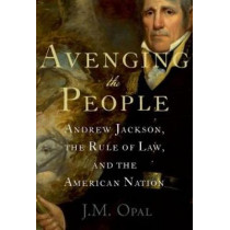 Avenging the People: Andrew Jackson, the Rule of Law, and the American Nation by J. M. Opal, 9780199751709
