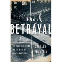 The Betrayal: The 1919 World Series and the Birth of Modern Baseball by Charles Fountain, 9780199795130