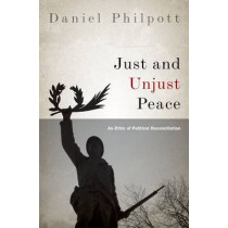 Just and Unjust Peace: An Ethic of Political Reconciliation by Daniel Philpott, 9780199827565