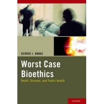 Worst Case Bioethics: Death, Disaster, and Public Health by George J. Annas, 9780199840717