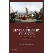 The Revolutionary Atlantic: Republican Visions, 1760-1830: A Documentary History by Rafe Blaufarb, 9780199897964