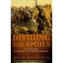 Dividing the Spoils: The War for Alexander the Great's Empire by Robin Waterfield, 9780199931521