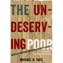 The Undeserving Poor: America's Enduring Confrontation with Poverty: Fully Updated and Revised by Michael B. Katz, 9780199933952