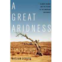 A Great Aridness: Climate Change and the Future of the American Southwest by William Debuys, 9780199974672